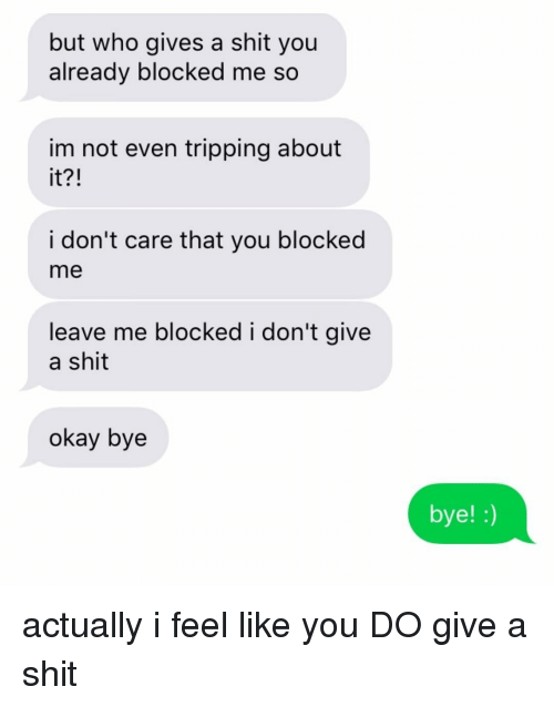 okay bye: but who gives a shit you  already blocked me so  im not even tripping about  it?!  i don't care that you blocked  me  leave me blocked i don't give  a shit  okay bye  bye! :) actually i feel like you DO give a shit