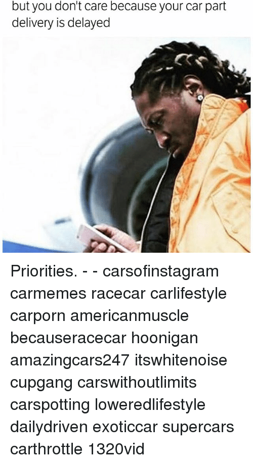 Memes, 🤖, and Car: but you don't care because your car part  delivery is delayed Priorities. - - carsofinstagram carmemes racecar carlifestyle carporn americanmuscle becauseracecar hoonigan amazingcars247 itswhitenoise cupgang carswithoutlimits carspotting loweredlifestyle dailydriven exoticcar supercars carthrottle 1320vid