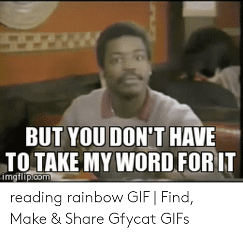 Reading Rainbow Meme: BUT YOU DON'T HAVE  TO TAKE MY WORD FOR IT  imgflip.com reading rainbow GIF | Find, Make & Share Gfycat GIFs