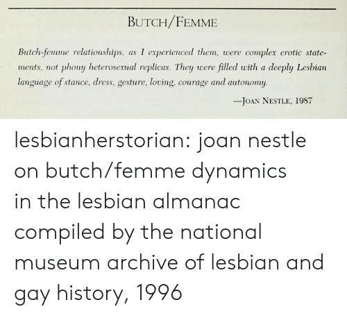 erotic: BUTCH/FEMME  Butch-femme relationships, as I experienced them, were complex erotic state-  ments, not phony heterosexual replicas. They were filled with a deeply Lesbian  language of stance, dress, gesture, loving, courage and autonomy  -JOAN NESTLE, 1987 lesbianherstorian:  joan nestle on butch/femme dynamics in the lesbian almanac compiled by the national museum  archive of lesbian and gay history, 1996