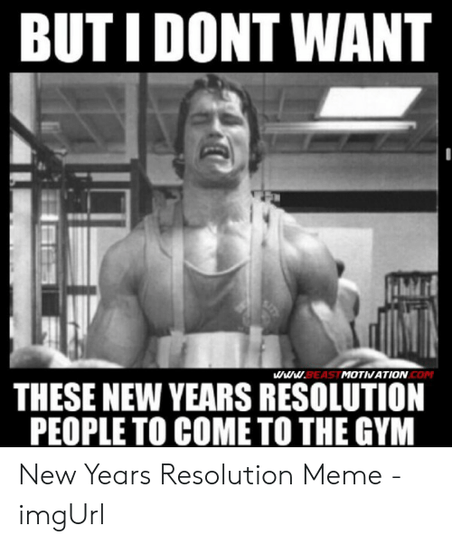 New Years Resolution Meme: BUTI DONT WANT  MOTVATION  COM  BEAS  THESE NEW YEARS RESOLUTION  PEOPLE TO COME TO THE GYM New Years Resolution Meme - imgUrl