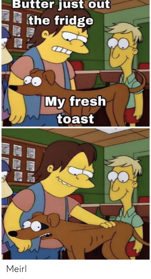 Fresh, Toast, and MeIRL: Butter just out  the fridge  My fresh  toast Meirl