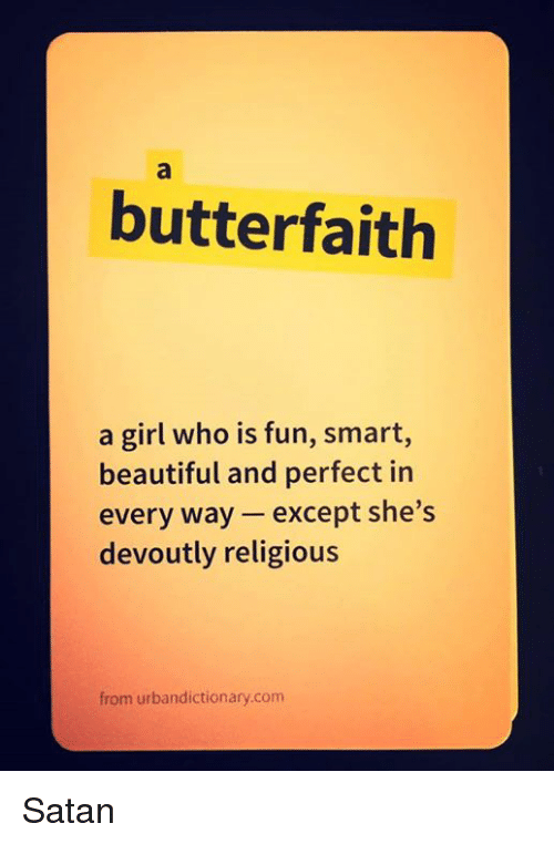 Urbandictionaries: butterfaith  a girl who is fun, smart,  beautiful and perfect in  every way except she's  devoutly religious  from urbandictionary.com Satan
