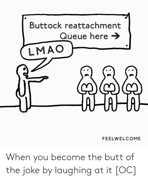 Laughing At: Buttock reattachment  Queue here →  LMAO  దిదిది  FEELWELCOME When you become the butt of the joke by laughing at it [OC]