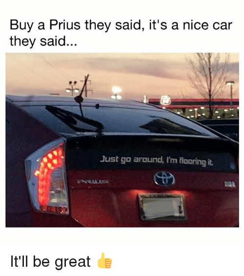 Memes, Nice, and 🤖: Buy a Prius they said, it's a nice car  they said.  Just go around, I'm Boaring it It'll be great 👍