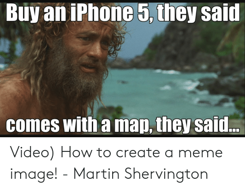 How To Create A Meme: Buy an iPhone 5, they said  comes with a map, they said.. Video) How to create a meme image! - Martin Shervington