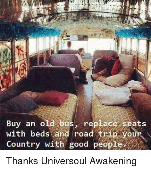 Road Tripping: Buy an old bus  replace seats  with beds and road trip your N  eo  Country Thanks Universoul Awakening