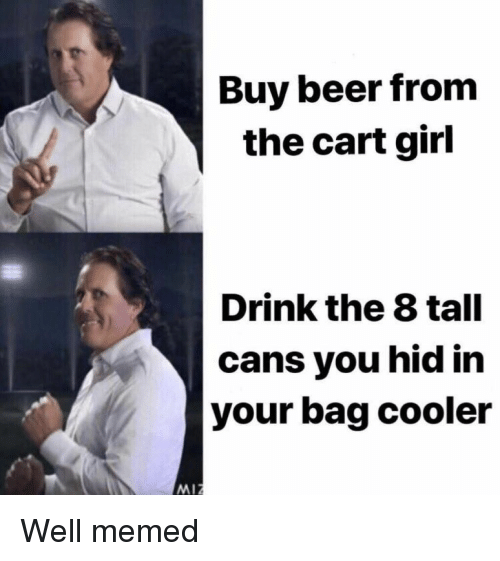 Well Memed: Buy beer from  the cart girl  Drink the 8 tall  cans you hid in  your bag cooler  MIZ Well memed