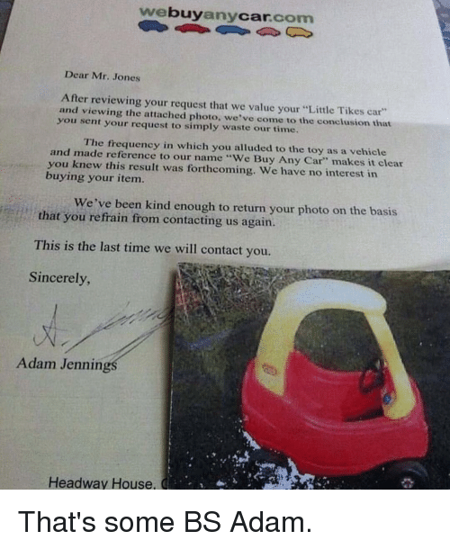 """Refrained: buy  Car  com  any  Dear Mr. Jones  After reviewing your request that we value your """"Little Tikes car""""  and viewing the attached photo, we've come to the conclusion that  you sent your request to simply waste our time.  and The frequency in which you alluded to the toy as a vehicle  made reference to our name """"We Buy Any Car"""" makes it clear  you knew this result was forthcoming. We have no interest in  buying your item.  We've been kind enough to return your photo on the basis  that you refrain from contacting us again.  This is the last time we will contact you.  Sincerely,  Adam Jennings  Headway House,  CE u, That's some BS Adam."""