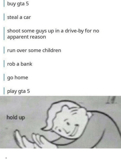 apparent: buy gta 5  steal a car  shoot some guys up in a drive-by for no  apparent reason  |  run over some children  |  rob a bank  go home  |  play gta 5  hold up .
