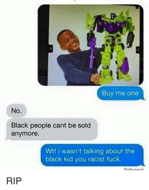 Memes, Black Kid, and 🤖: Buy me one  No.  Black people cant be sold  anymore.  Wtf i wasn't talking about the  black kid you racist fuck RIP