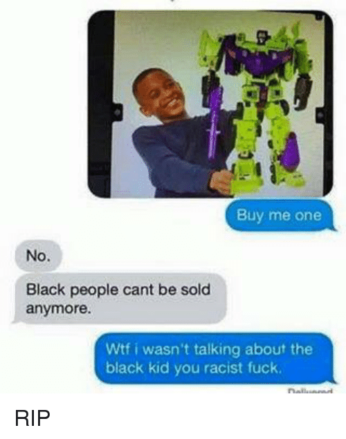 Fucking, Wtf, and Black: Buy me one  No.  Black people cant be sold  anymore.  Wtf i wasn't talking about the  black kid you racist fuck RIP