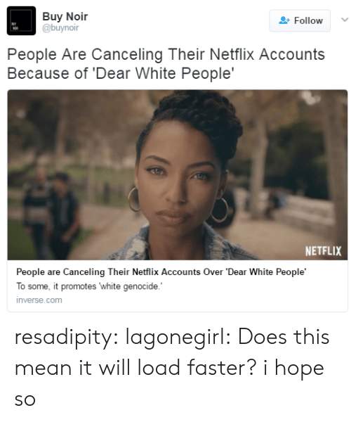White Genocide: Buy Noir  @buynoir  Follow  People Are Canceling Their Netflix Accounts  Because of 'Dear White People'  NETFLIX  People are Canceling Their Netflix Accounts Over 'Dear White People'  To some, it promotes white genocide.  inverse.com resadipity: lagonegirl:   Does this mean it will load faster?  i hope so
