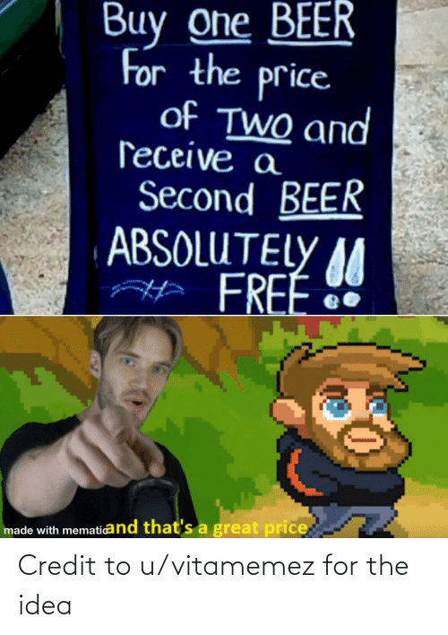 One Beer: Buy one BEER  For the price  of TWO and  ſeceive a  Second BEER  ABSOLUTELY M  AH FREE  made with mematicand that's a great price Credit to u/vitamemez for the idea