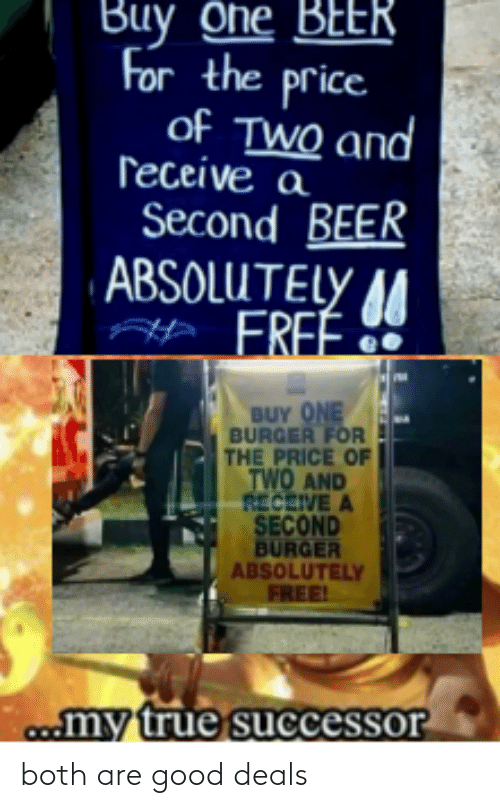 One Beer: Buy One BEER  For the price  of TWO and  ſeceive a  Second BEER  ABSOLUTELY 44  FREÉ.  BUY ONE  BURGER FOR  THE PRICE OF  TWO AND  RECEIVE A  SECOND  BURGER  ABSOLUTELY  FREE!  c.my true successor both are good deals