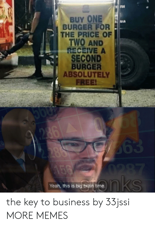 the key: BUY ONE  BURGER FOR  THE PRICE OF  TWO AND  RECEIVE A  SECOND  BURGER  ABSOLUTELY  FREE!  68  363  0287  nks  2862  2.388  156  Yeah, this is big brain the key to business by 33jssi MORE MEMES