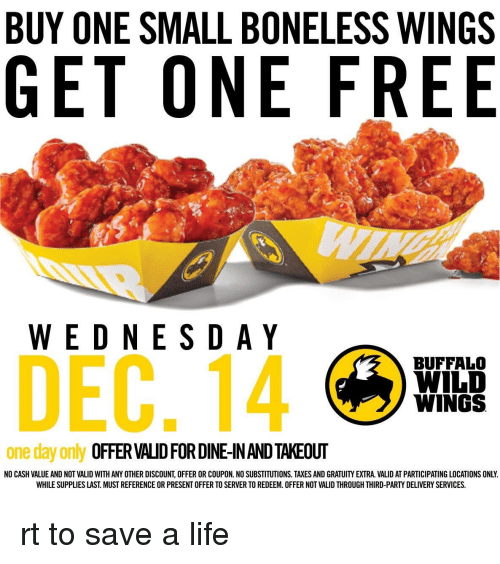 buffalo wild wings: BUY ONE SMALL BONELESS WINGS  GET ONE FREE  WEDNESDAY  DEC, 14  BUFFALO  WILD  WINGS  one day only  OFFER VAUDFORDINEINANDTAKEOUT  NO CASH VALUE AND NOT VALID WITH ANY OTHER DISCOUNT, OFFER OR COUPON. NO SUBSTITUTIONS. TAXES AND GRATUIYEXTRA. VALID AT PARTICIPATING LOCATIONS ONLY.  WHILE SUPPLIES LAST MUST REFERENCE OR PRESENT OFFER TO SERVER TO REDEEM. OFFER NOT VALID THROUGH THIRD-PARTY DELIVERY SERVICES. rt to save a life