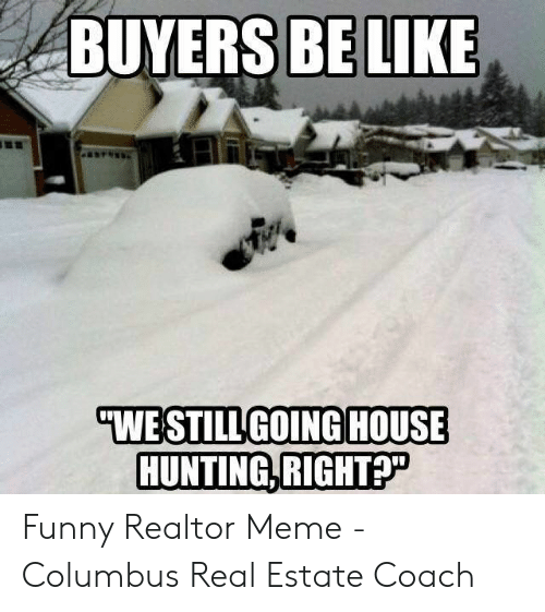 Funny Snow Memes: BUYERS BELIKE  HOUSE  WE STILL GOING  HUNTING,RIGHT? Funny Realtor Meme - Columbus Real Estate Coach