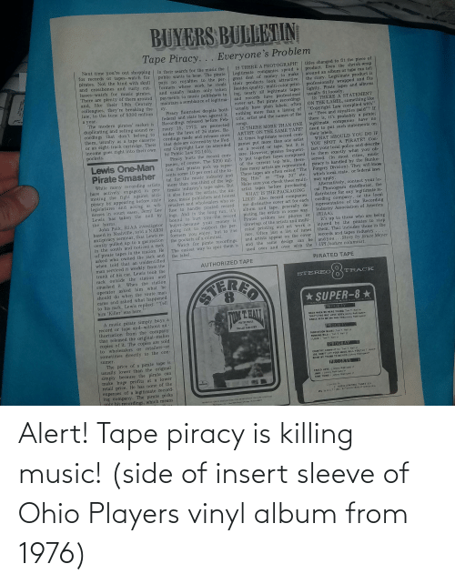 """Tapes: BUYERS BULLETIN  Tape Piracy... Everyone's Problem  Next time you're out shopping  for records or tapes--watch for  pirates. Not the kind with skull  and crossbones and rusty cut-  lasses--watch for music pirates.  There are plenty of them around  and, like their 18th Century  colleagues, they're breaking the  law, to the tune of $200 million  in their search for the music the  titles changed to fit the piece of  product. Even the shrink-wrap  around an album or tape can tell  the story. Legitimate product is  IS THERE A PHOTOGRAPH?  Legitimate companies spend a  great deal of money to make  their products look attractive.  Besides quality, multi-color print- professionally wrapped and fits  ing, nearly all legitimate tapes tightly. Pirate tapes and albums  public wants to hear. The pirate  pays no royalties to the per-  formers whose work he steals  and usually makes only token  payments to music publishers to  maintain a semblance of legitima- and records have professional  usually fit loosely.  IS THERE A STATEMENT  ON THE LABEL, something like  cover art. But pirate recordings  usually have plain labels, often  nothing more than a listing of """"Copyright Law complied with""""  title, artist and the names of the  cy.  Piracy flourishes despite both  federal and state laws against it.  Recordings released before Feb-  ruary 15, 1972, are protected  under the laws of 26 states. Re-  cordings made and releases since  that date are covered by the Fed-  eral Copyright Law (as amended  by Public Law 92-140).  Piracy hurts the record com-  panies, of course. The $200 mil-  lion that pirates pick up repre-  sents some 10 per cent of the to-  tal for the music industry and  more than one-third of the legi-  timate industry's tape sales. But  it also hurts the artists, the un-  ions, music publishers and honest  retailers and wholesalers who re-  fuse to handle pirated record-  ings. And in the long run, it's  bound to hurt you-the record  457  a year.  The modern pirate"""