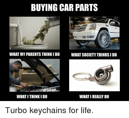Life, Memes, and Parents: BUYING CAR PARTS  WHAT MY PARENTS THINKIDO  WHAT SOCIETYTHINKSIDO  WHAT ITHINKIDO  WHAT IREALLY DO Turbo keychains for life.