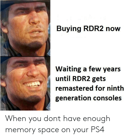 Rdr2: Buying RDR2 now  Waiting a few years  until RDR2 gets  remastered for ninth  generation consoles When you dont have enough memory space on your PS4