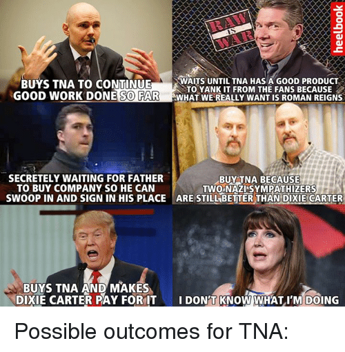 Roman Reigns: BUYS TNA TO CONTINUE  WAITS UNTIL TNA HAS A G00D PRODUCT  TO YANKIT FROM THE FANS BECAUSE  GOOD WORK DONE  SO FAR  WHAT WE REALLY WANT IS ROMAN REIGNS  SECRETELY WAITING FOR FATHER  BUY TNA BECAUSE  TO BUY COMPANY SO HE CAN  TWO NAZISYMPATHIZERS  SWOOP IN AND SIGN IN HIS PLACE ARE STILLBETTER THAN DIXIE CARTER  BUYS TNA AND MAKES  DIXIE CARTER PAY FOR IT  I DON T KNOW WHAT I'M DOING Possible outcomes for TNA:
