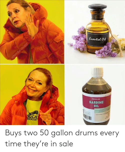 Buys: Buys two 50 gallon drums every time they're in sale