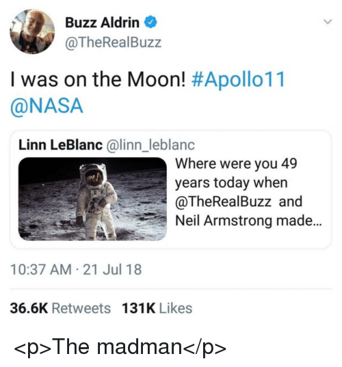 leblanc: Buzz Aldrin  @TheRealBuzz  I was on the Moon! #Apollo11  @NASA  Linn LeBlanc @linn_leblanc  Where were you 49  years today when  @TheRealBuzz and  Neil Armstrong made  10:37 AM-21 Jul 18  36.6K Retweets 131K Likes <p>The madman</p>