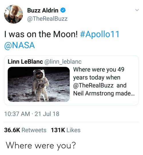 leblanc: Buzz Aldrin  @TheRealBuzz  I was on the Moon! #Apollo11  @NASA  Linn LeBlanc @linn_leblanc  Where were you 49  years today when  @TheRealBuzz and  Neil Armstrong made...  nl  10:37 AM-21 Jul 18  36.6K Retweets 131K Likes Where were you?