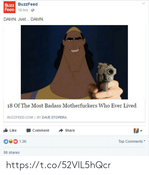 Feed: Buzz BuzzFeed  FeeD 10 hrs - O  DAMN. Just. DAMN.  18 Of The Most Badass Motherfuckers Who Ever Lived  BUZZFEED.COM | BY DAVE STOPERA  Like  Comment  Share  Top Comments  1.3K  96 shares https://t.co/52VIL5hQcr