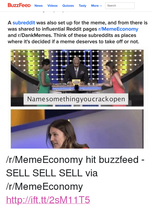 """Meme, News, and Reddit: BUZZ eeD News Videos Quizzes Tasty More. Search  A subreddit was also set up for the meme, and from there is  was shared to influential Reddit pages r/MemeEconomy  and r/DankMemes. Think of these subreddits as places  where it's decided if a meme deserves to take off or not.  Namesomethingyoucrackopen <p>/r/MemeEconomy hit buzzfeed - SELL SELL SELL via /r/MemeEconomy <a href=""""http://ift.tt/2sM11T5"""">http://ift.tt/2sM11T5</a></p>"""