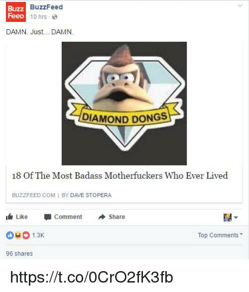 Buzzfeed, Diamond, and Badass: Buzz  FeeD  BuzzFeed  1Ohrs _ @  DAMN. Just... DAMN.  DIAMOND DONGS  18 Of The Most Badass Motherfuckers Who Ever Lived  BUZZFEED COM I BY DAVE STOPERA  I Like -Comment Share  1.3  Top Comments  96 shares https://t.co/0CrO2fK3fb