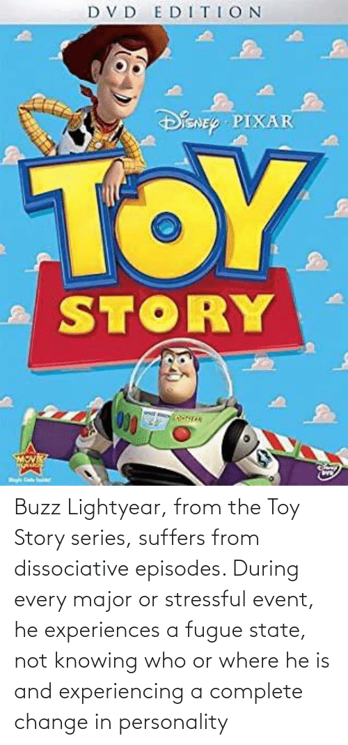 buzz: Buzz Lightyear, from the Toy Story series, suffers from dissociative episodes. During every major or stressful event, he experiences a fugue state, not knowing who or where he is and experiencing a complete change in personality