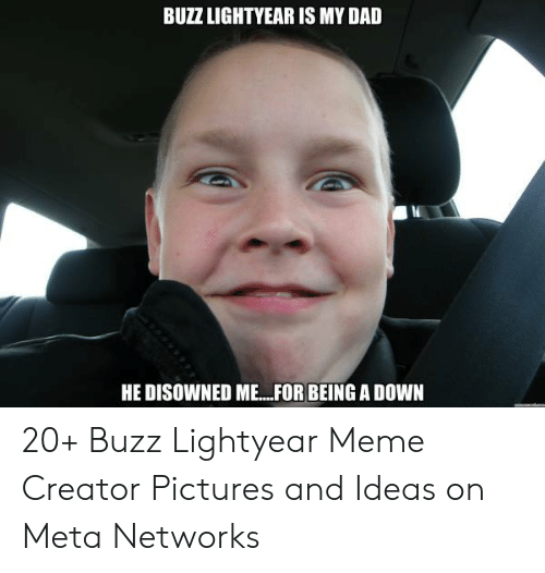 Buzz Lightyear Meme: BUZZ LIGHTYEAR IS MY DAD  HE DISOWNED ME.FOR BEING A DOWN 20+ Buzz Lightyear Meme Creator Pictures and Ideas on Meta Networks
