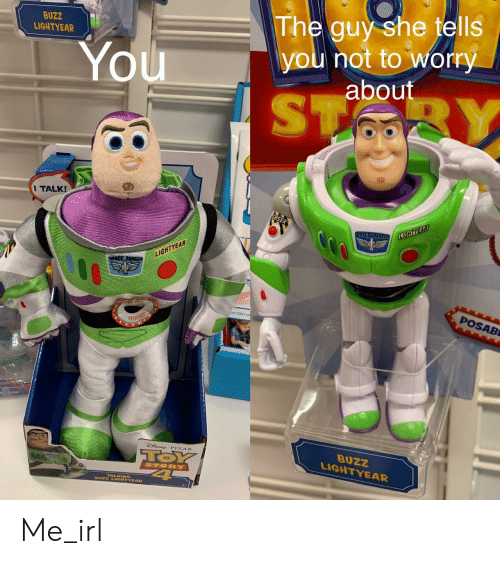 She Tells: BUZZ  LIGHTYEAR  The guy she tells  you not to worry  about  You  ST  BY  I TALK!  SPACE RANGER  LIGHTYEAR  LIGHTYEAR  SPACE RANGs  POSAB  PRESS HERE  TOSUAD  SNE PIXAR  TOY  4  BUZZ  LIGHTYEAR  STORY  BUZZ LIGHTYEAR Me_irl