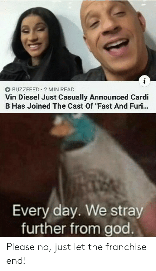 "please no: BUZZFEED 2 MIN READ  Vin Diesel Just Casually Announced Cardi  B Has Joined The Cast Of ""Fast And Furi...  Every day. We stray  further from god Please no, just let the franchise end!"