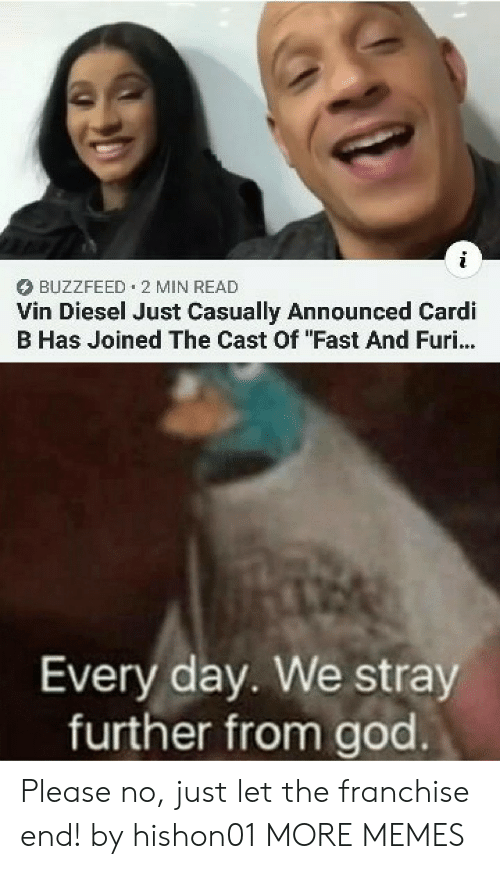 "please no: BUZZFEED 2 MIN READ  Vin Diesel Just Casually Announced Cardi  B Has Joined The Cast Of ""Fast And Furi...  Every day. We stray  further from god Please no, just let the franchise end! by hishon01 MORE MEMES"