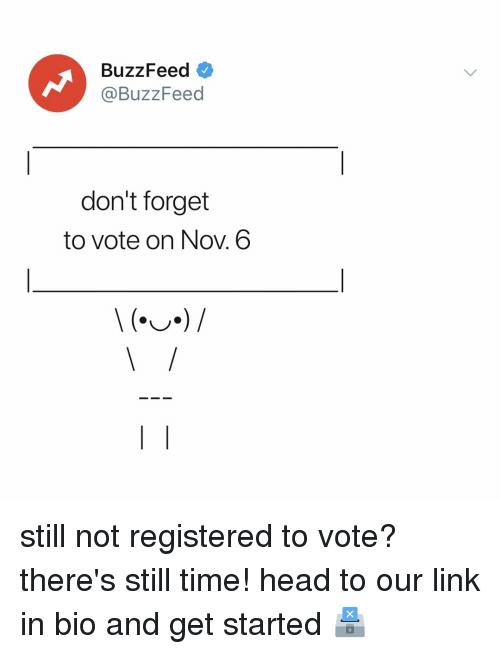 Head, Buzzfeed, and Link: BuzzFeed  @BuzzFeed  don't forget  to vote on Nov. 6 still not registered to vote? there's still time! head to our link in bio and get started 🗳