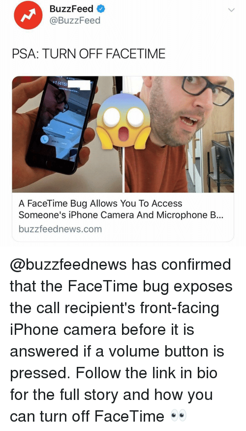 the call: BuzzFeed  @BuzzFeed  PSA: TURN OFF FACETIME  +1 (415)  slide to  A FaceTime Bug Allows You To Access  Someone's iPhone Camera And Microphone B...  buzzfeednews.com @buzzfeednews has confirmed that the FaceTime bug exposes the call recipient's front-facing iPhone camera before it is answered if a volume button is pressed. Follow the link in bio for the full story and how you can turn off FaceTime 👀