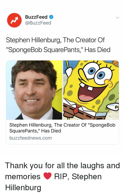 """SpongeBob, Stephen, and Thank You: BuzzFeed  @BuzzFeed  Stephen Hillenburg, The Creator Of  SpongeBob SquarePants,"""" Has Died  Stephen Hillenburg, The Creator Of """"SpongeBob  SquarePants,"""" Has Died  buzzfeednews.com Thank you for all the laughs and memories ❤️ RIP, Stephen Hillenburg"""