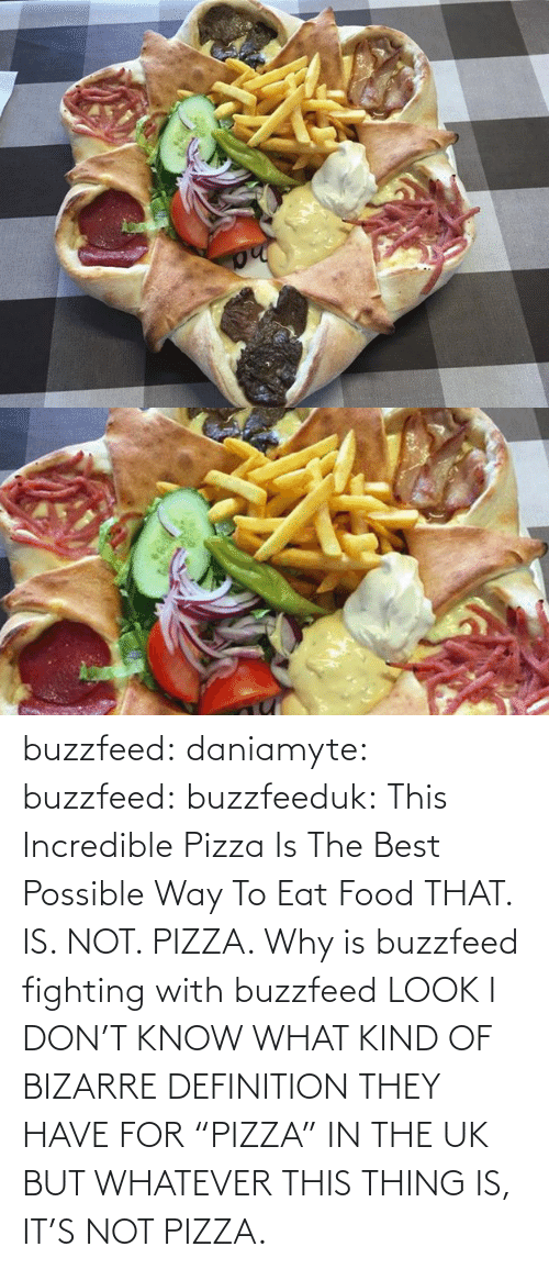 "But Whatever: buzzfeed:  daniamyte:  buzzfeed:  buzzfeeduk:  This Incredible Pizza Is The Best Possible Way To Eat Food  THAT. IS. NOT. PIZZA.   Why is buzzfeed fighting with buzzfeed  LOOK I DON'T KNOW WHAT KIND OF BIZARRE DEFINITION THEY HAVE FOR ""PIZZA"" IN THE UK BUT WHATEVER THIS THING IS, IT'S NOT PIZZA."