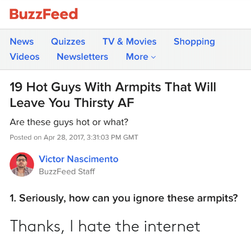 Af, Internet, and Movies: BuzzFeed  Shopping  News  Quizzes  TV & Movies  More  Videos  Newsletters  19 Hot Guys With Armpits That Will  Leave You Thirsty AF  Are these guys hot or what?  Posted on Apr 28, 2017, 3:31:03 PM GMT  Victor Nascimento  BuzzFeed Staff  1. Seriously, how can you ignore these armpits? Thanks, I hate the internet