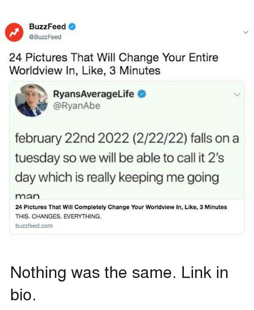 Changes Everything: BuzzFeedO  @BuzzFeed  24 Pictures That Will Change Your Entire  Worldview In, Like, 3 Minutes  RyansAverageLife  @RyanAbe  february 22nd 2022 (2/22/22) falls on a  tuesday so we will be able to call it 2's  day which is really keeping me going  man  24 Pictures That Will Completely Change Your Worldview In, Like, 3 Minutes  THIS. CHANGES. EVERYTHING.  buzzfeed.com Nothing was the same. Link in bio.