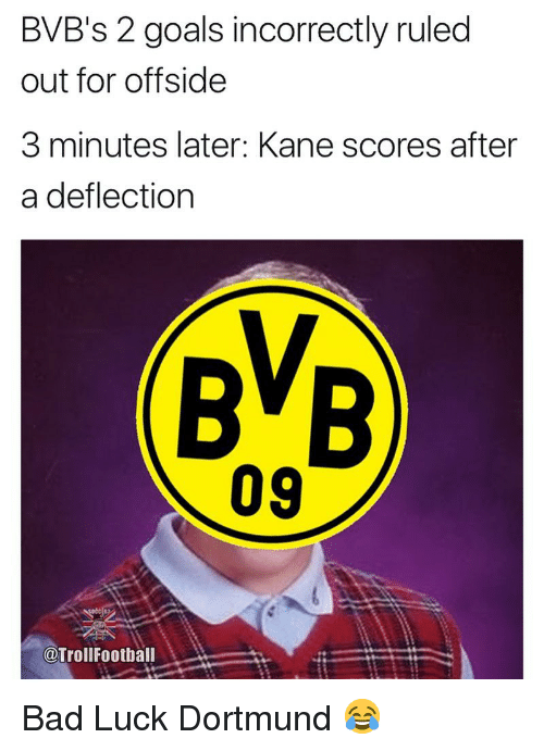 offside: BVB's 2 goals incorrectly ruled  out for offside  3 minutes later: Kane scores after  a deflection  09  @TrollFootball Bad Luck Dortmund 😂