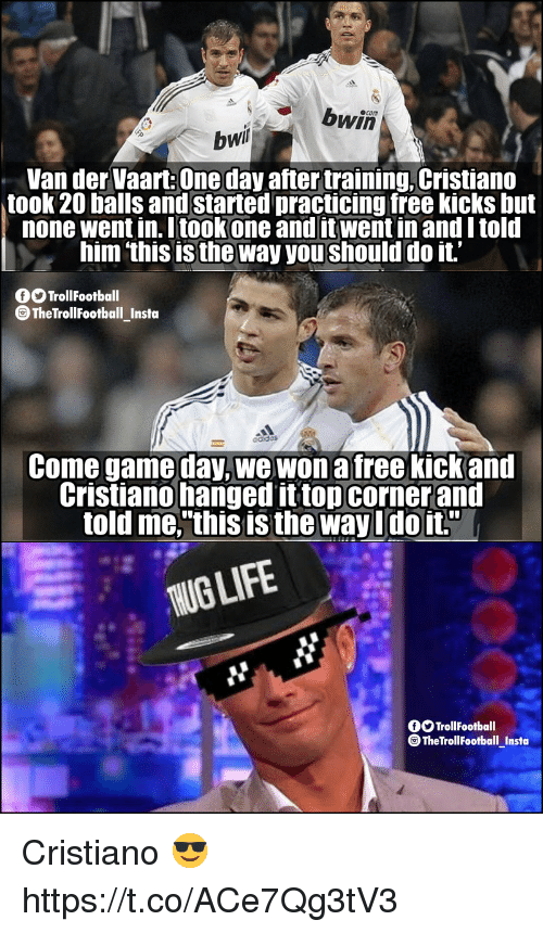 "hanged: bwin  bwi  Van der Vaart: One day after training, Cristiano  took 20 balls and started practicing free kicks but  none went in Itookone and itwent in and I told  him 'this is the way you should do it'  OOTrollfootball  TheTrollFootball_Insta  Come game day, we won a free kickand  Cristiano hanged it topcornerand  told me,""this is the way Udoit.""  UGLIF  fOTrollFootball  ® TheTrollFootball Insta Cristiano 😎 https://t.co/ACe7Qg3tV3"