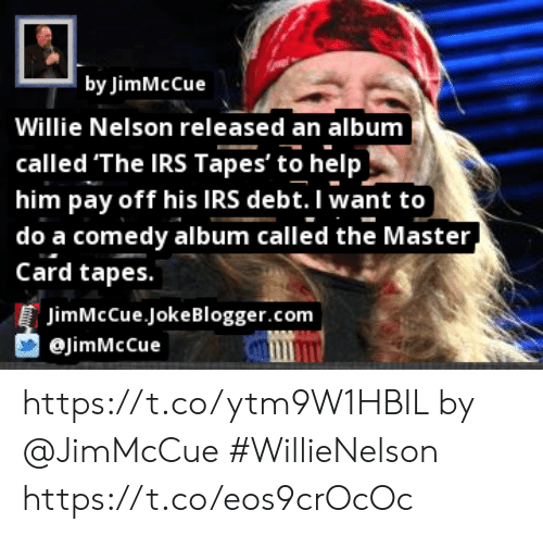 Irs, Memes, and Help: | by JimMcCue  Willie Nelson released an album  called 'The IRS Tapes' to help  him pay off his IRS debt. I want to  | do a comedy album called the Master  Card tapes.  JimMcCue JokeBlogger.com  @JimMcCue  ftter https://t.co/ytm9W1HBIL by @JimMcCue #WillieNelson https://t.co/eos9crOcOc