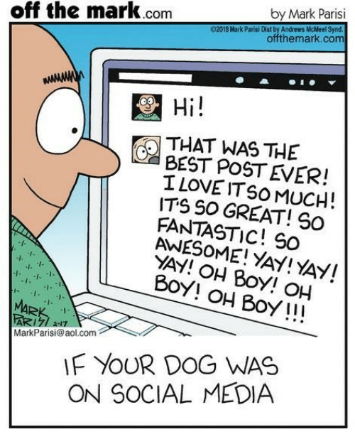aol.com: by Mark Parisi  off the mark.com  92018 Mark Parisi Dist by Andrews McMeet Synd.  offthemark.com  Hi  THAT WAS THE  BEST POST EVER!  I LOVE IT SO MUCH !  ITS SO GREAT! S0  FANTASTIC! S0  AWESOME! YAY! YAY!  YAY! OH Boy! OH  BoY! oH Boy!!!  MarkParisi@aol.com  F YOUR DOG WAS  ON SOCIAL MEDIA