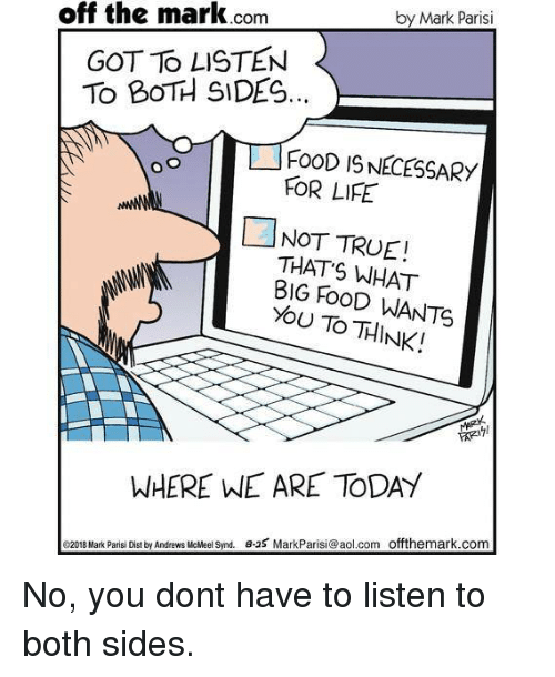aol.com: by Mark Parisi  off the mark.com  GOT TO LISTEN  TO BOTH SIDES.  イ「ゴFOOD 19,NECESSARY  FOR LIFE  凵NOT TRUE!  THAT S WHAT  BIG FoOD WANTS  YOU TO THINK!  WHERE WE ARE TODAY  e2018 Mark Parisi Dist by Andrews Meel Synd e-25 MarkParisi@aol.com offthemark.com No, you dont have to listen to both sides.