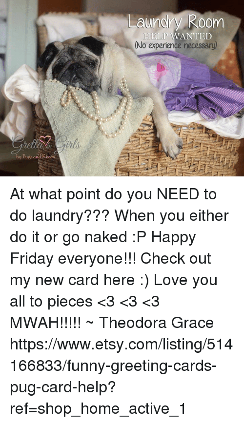 nake: by Puss and Kissos  Laundry Room  HELP WANTED  (No experience necessary) At what point do you NEED to do laundry??? When you either do it or go naked :P Happy Friday everyone!!!  Check out my new card here :) Love you all to pieces <3 <3 <3 MWAH!!!!! ~ Theodora Grace  https://www.etsy.com/listing/514166833/funny-greeting-cards-pug-card-help?ref=shop_home_active_1