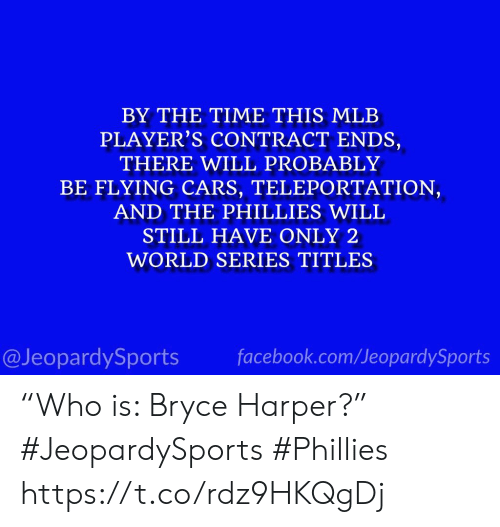 """World Series: BY THE TIME THIS MLB  PLAYER'S CONTRACT ENDS,  THERE WILL PROBABLY  BE FLYING CARS, TELEPORTATION,  AND THE PHILLIES WILL  STILL HAVE ONLY 2  WORLD SERIES TITLES  @JeopardySports facebook.com/JeopardySports """"Who is: Bryce Harper?"""" #JeopardySports #Phillies https://t.co/rdz9HKQgDj"""